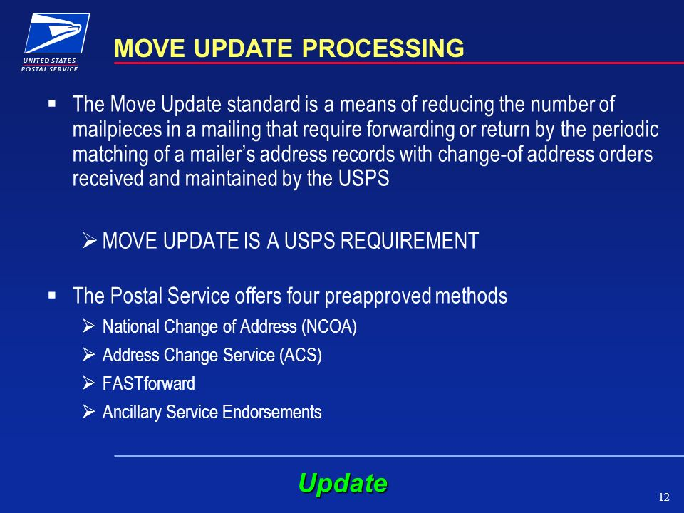 12 MOVE UPDATE PROCESSING The Move Update standard is a means of reducing the number of mailpieces in a mailing that require forwarding or return by the periodic matching of a mailers address records with change-of address orders received and maintained by the USPS MOVE UPDATE IS A USPS REQUIREMENT The Postal Service offers four preapproved methods National Change of Address (NCOA) Address Change Service (ACS) FASTforward Ancillary Service Endorsements Update