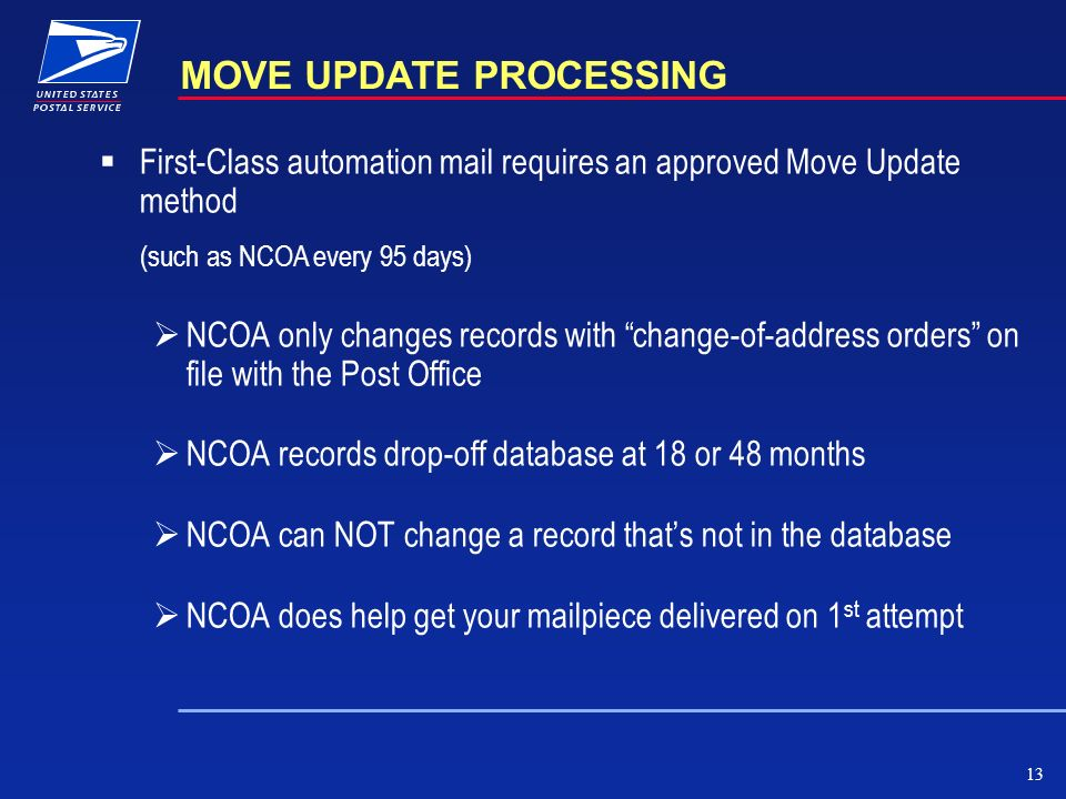13 MOVE UPDATE PROCESSING First-Class automation mail requires an approved Move Update method (such as NCOA every 95 days) NCOA only changes records with change-of-address orders on file with the Post Office NCOA records drop-off database at 18 or 48 months NCOA can NOT change a record thats not in the database NCOA does help get your mailpiece delivered on 1 st attempt