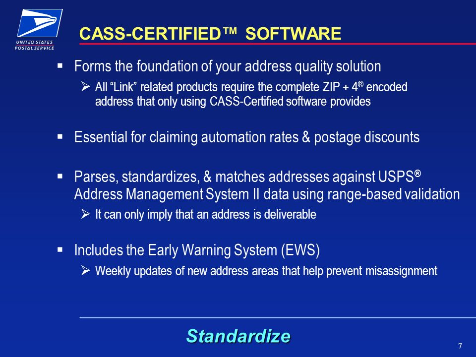 7 CASS-CERTIFIED SOFTWARE Forms the foundation of your address quality solution All Link related products require the complete ZIP + 4 ® encoded address that only using CASS-Certified software provides Essential for claiming automation rates & postage discounts Parses, standardizes, & matches addresses against USPS ® Address Management System II data using range-based validation It can only imply that an address is deliverable Includes the Early Warning System (EWS) Weekly updates of new address areas that help prevent misassignment Standardize