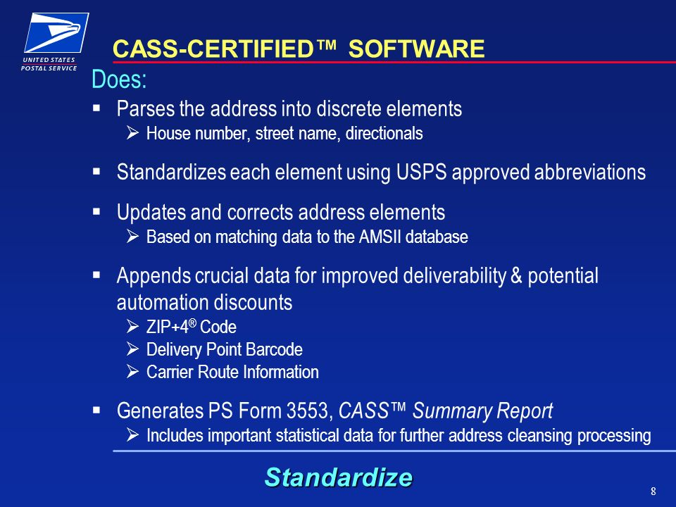 8 CASS-CERTIFIED SOFTWARE Does: Parses the address into discrete elements House number, street name, directionals Standardizes each element using USPS approved abbreviations Updates and corrects address elements Based on matching data to the AMSII database Appends crucial data for improved deliverability & potential automation discounts ZIP+4 ® Code Delivery Point Barcode Carrier Route Information Generates PS Form 3553, CASS Summary Report Includes important statistical data for further address cleansing processing Standardize