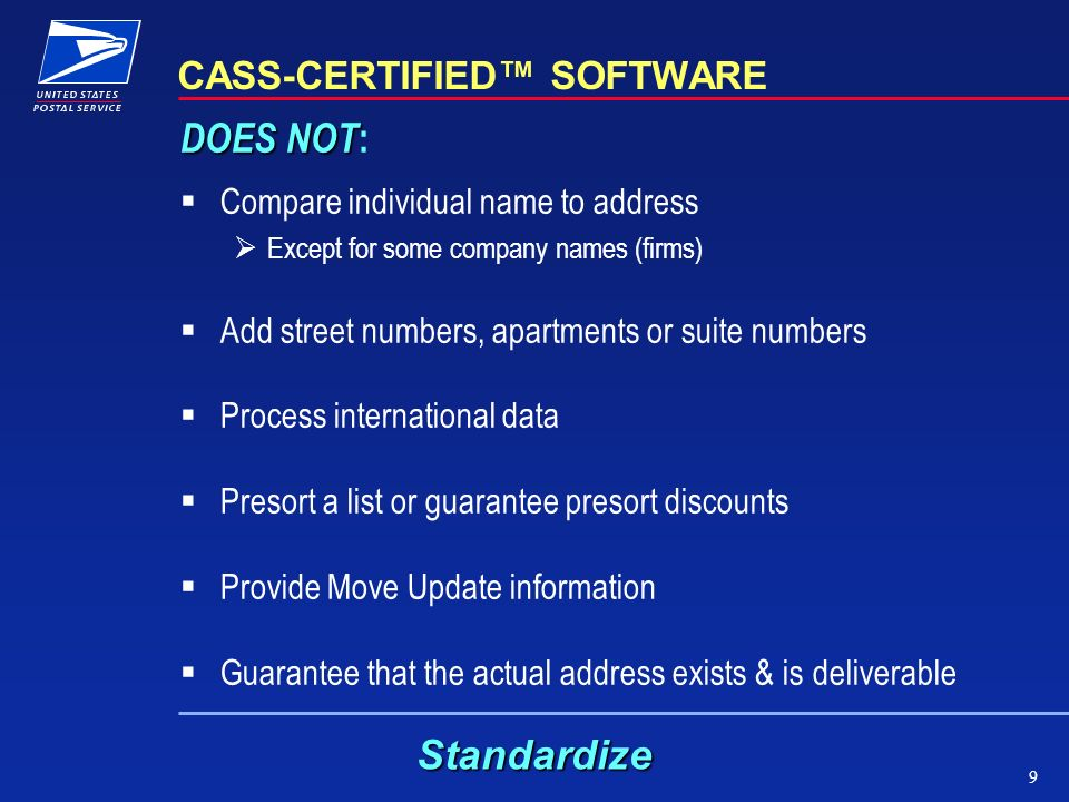 9 CASS-CERTIFIED SOFTWARE DOES NOT DOES NOT : Compare individual name to address Except for some company names (firms) Add street numbers, apartments or suite numbers Process international data Presort a list or guarantee presort discounts Provide Move Update information Guarantee that the actual address exists & is deliverable Standardize