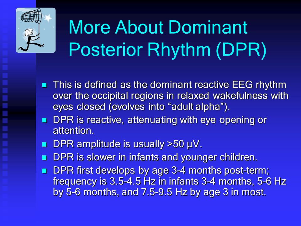 More About Dominant Posterior Rhythm (DPR) This is defined as the dominant reactive EEG rhythm over the occipital regions in relaxed wakefulness with eyes closed (evolves into adult alpha).