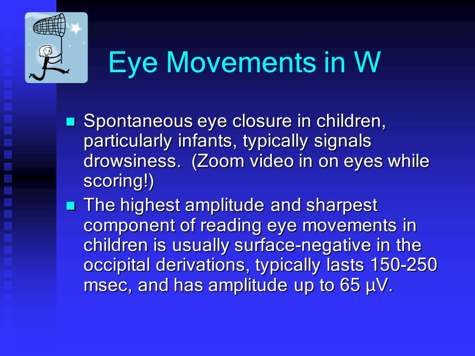 Eye Movements in W Spontaneous eye closure in children, particularly infants, typically signals drowsiness.