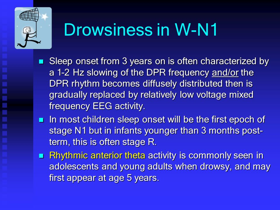 Drowsiness in W-N1 Sleep onset from 3 years on is often characterized by a 1-2 Hz slowing of the DPR frequency and/or the DPR rhythm becomes diffusely distributed then is gradually replaced by relatively low voltage mixed frequency EEG activity.