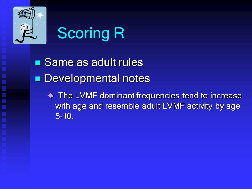 Scoring R Same as adult rules Same as adult rules Developmental notes Developmental notes The LVMF dominant frequencies tend to increase with age and resemble adult LVMF activity by age 5-10.