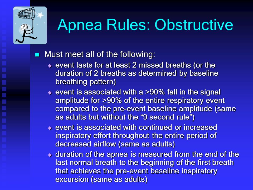 Apnea Rules: Obstructive Must meet all of the following: Must meet all of the following: event lasts for at least 2 missed breaths (or the duration of 2 breaths as determined by baseline breathing pattern) event lasts for at least 2 missed breaths (or the duration of 2 breaths as determined by baseline breathing pattern) event is associated with a >90% fall in the signal amplitude for >90% of the entire respiratory event compared to the pre-event baseline amplitude (same as adults but without the 9 second rule) event is associated with a >90% fall in the signal amplitude for >90% of the entire respiratory event compared to the pre-event baseline amplitude (same as adults but without the 9 second rule) event is associated with continued or increased inspiratory effort throughout the entire period of decreased airflow (same as adults) event is associated with continued or increased inspiratory effort throughout the entire period of decreased airflow (same as adults) duration of the apnea is measured from the end of the last normal breath to the beginning of the first breath that achieves the pre-event baseline inspiratory excursion (same as adults) duration of the apnea is measured from the end of the last normal breath to the beginning of the first breath that achieves the pre-event baseline inspiratory excursion (same as adults)