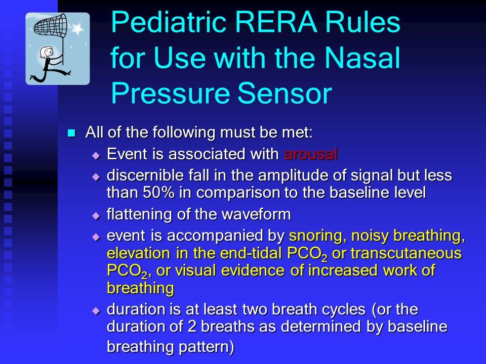 Pediatric RERA Rules for Use with the Nasal Pressure Sensor All of the following must be met: All of the following must be met: Event is associated with arousal Event is associated with arousal discernible fall in the amplitude of signal but less than 50% in comparison to the baseline level discernible fall in the amplitude of signal but less than 50% in comparison to the baseline level flattening of the waveform flattening of the waveform event is accompanied by snoring, noisy breathing, elevation in the end-tidal PCO 2 or transcutaneous PCO 2, or visual evidence of increased work of breathing event is accompanied by snoring, noisy breathing, elevation in the end-tidal PCO 2 or transcutaneous PCO 2, or visual evidence of increased work of breathing duration is at least two breath cycles (or the duration of 2 breaths as determined by baseline breathing pattern) duration is at least two breath cycles (or the duration of 2 breaths as determined by baseline breathing pattern)