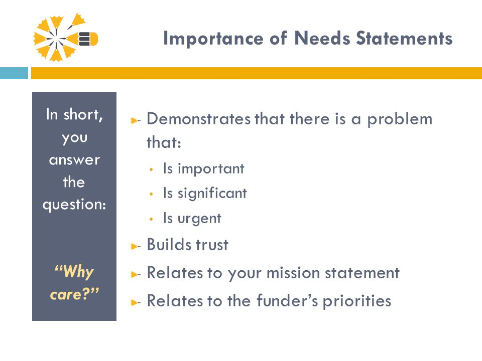 Importance of Needs Statements In short, you answer the question: Why care.