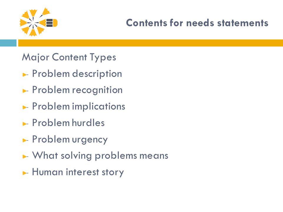 Contents for needs statements Major Content Types Problem description Problem recognition Problem implications Problem hurdles Problem urgency What so