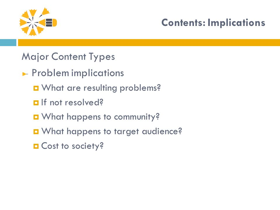 Contents: Implications Major Content Types Problem implications What are resulting problems? If not resolved? What happens to community? What happens
