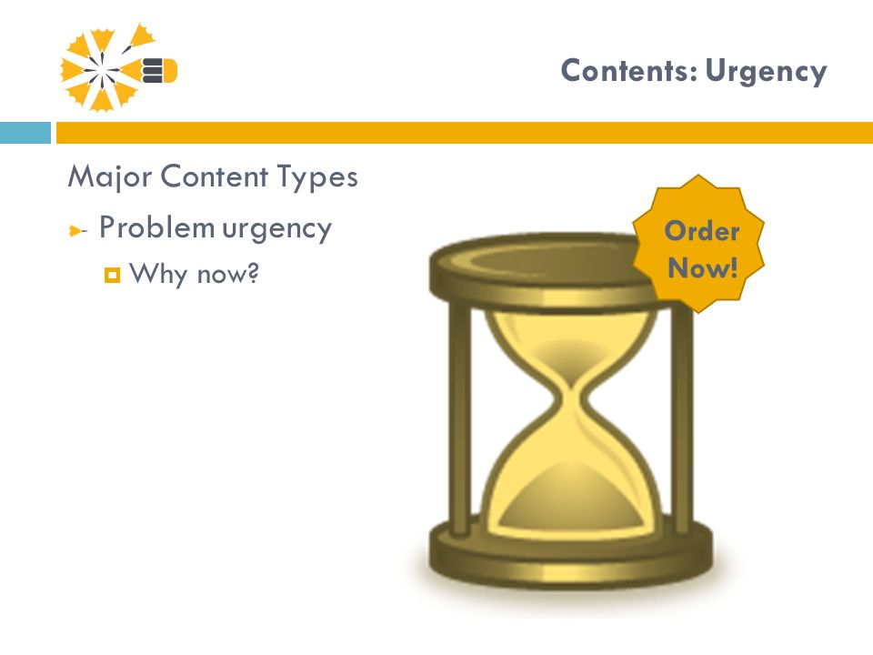Contents: Urgency Major Content Types Problem urgency Why now? Order Now!