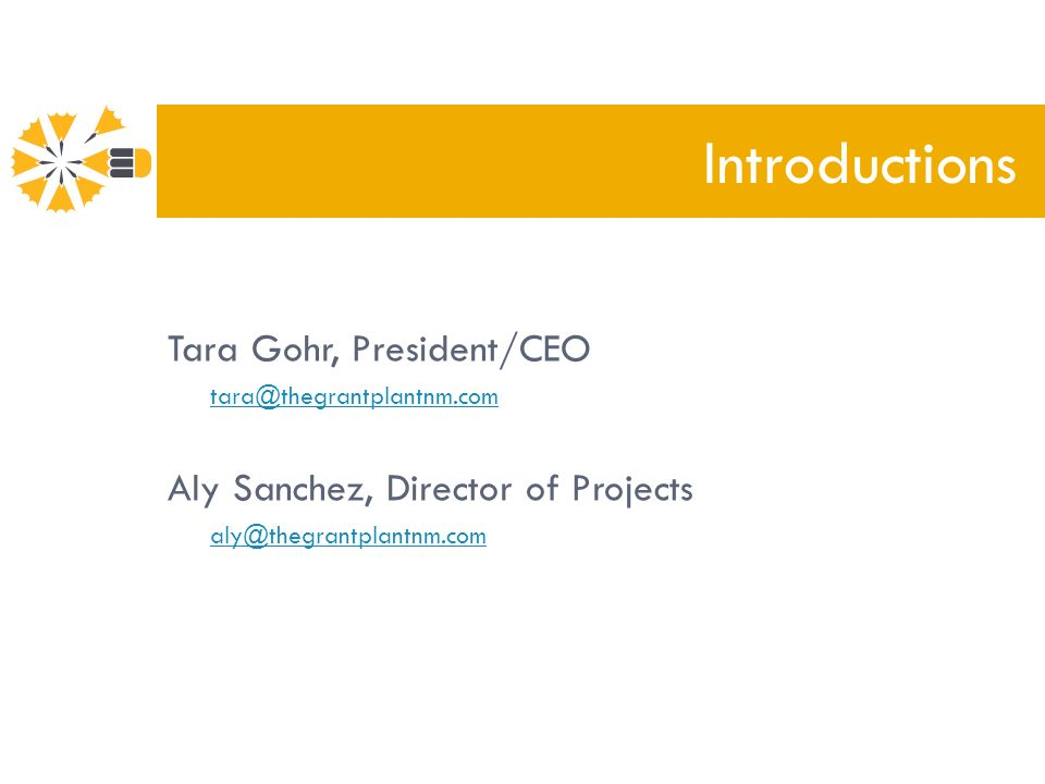 Tara Gohr, President/CEO tara@thegrantplantnm.com Aly Sanchez, Director of Projects aly@thegrantplantnm.com Introductions