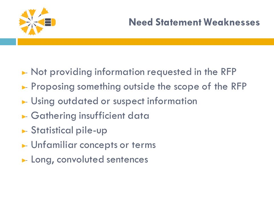 Need Statement Weaknesses Not providing information requested in the RFP Proposing something outside the scope of the RFP Using outdated or suspect information Gathering insufficient data Statistical pile-up Unfamiliar concepts or terms Long, convoluted sentences
