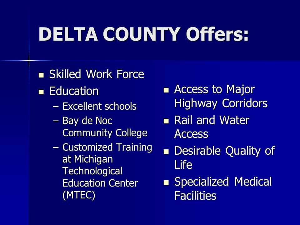 DELTA COUNTY Offers: Skilled Work Force Skilled Work Force Education Education –Excellent schools –Bay de Noc Community College –Customized Training a
