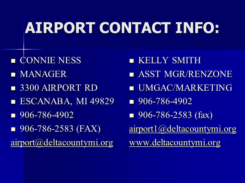 AIRPORT CONTACT INFO: CONNIE NESS CONNIE NESS MANAGER MANAGER 3300 AIRPORT RD 3300 AIRPORT RD ESCANABA, MI 49829 ESCANABA, MI 49829 906-786-4902 906-786-4902 906-786-2583 (FAX) 906-786-2583 (FAX) airport@deltacountymi.org KELLY SMITH KELLY SMITH ASST MGR/RENZONE ASST MGR/RENZONE UMGAC/MARKETING UMGAC/MARKETING 906-786-4902 906-786-4902 906-786-2583 (fax) 906-786-2583 (fax) airport1@deltacountymi.org www.deltacountymi.org