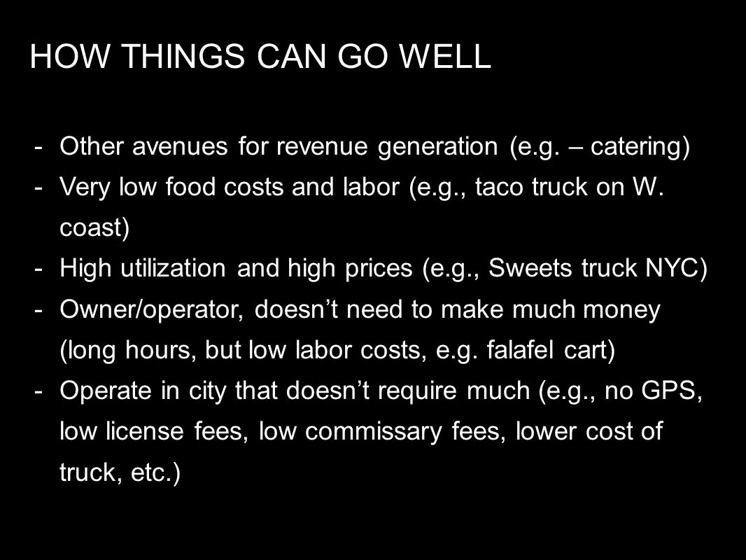 HOW THINGS CAN GO WELL -Other avenues for revenue generation (e.g. – catering) -Very low food costs and labor (e.g., taco truck on W. coast) -High uti