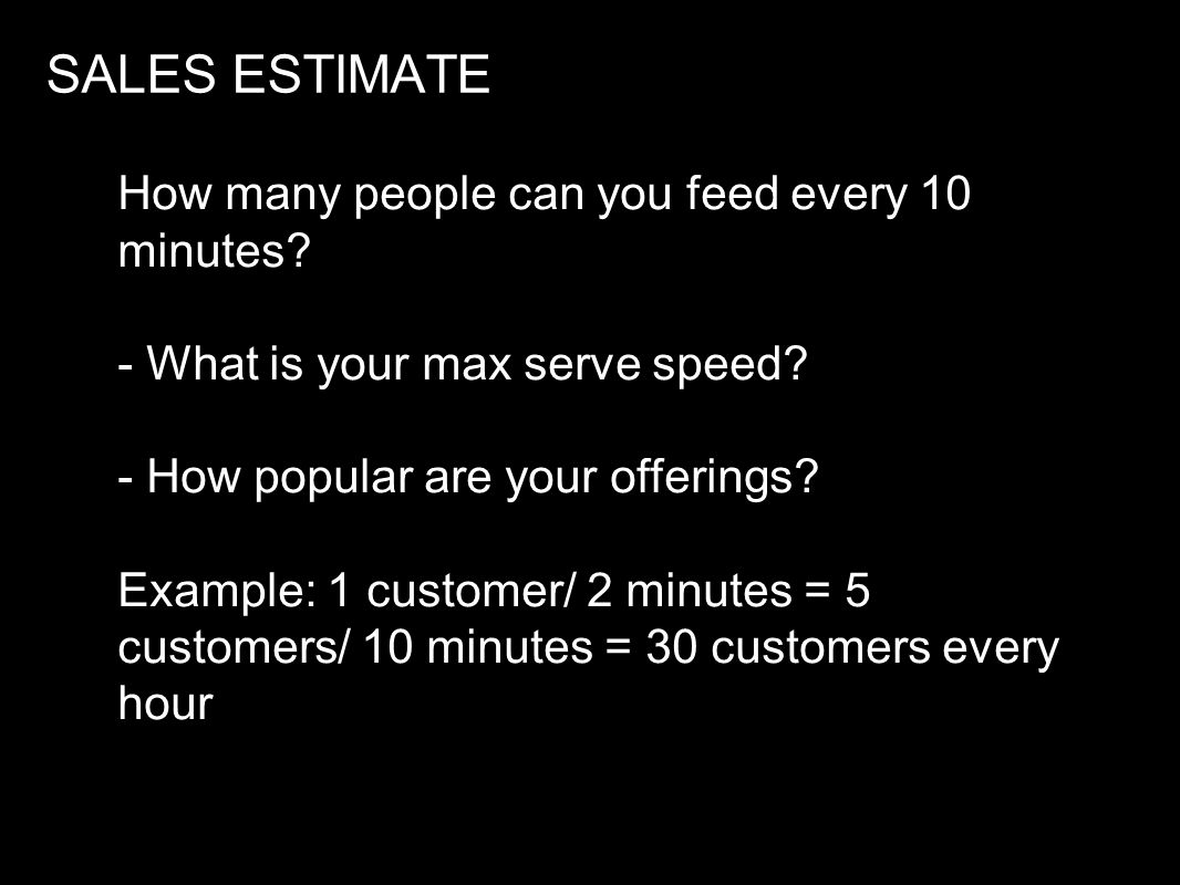 SALES ESTIMATE How many people can you feed every 10 minutes? - What is your max serve speed? - How popular are your offerings? Example: 1 customer/ 2