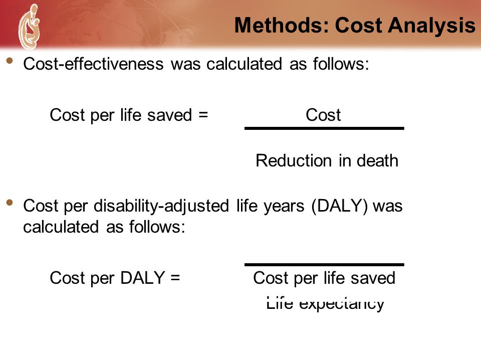 Methods: Cost Analysis Cost-effectiveness was calculated as follows: Cost per life saved = Cost Reduction in death Cost per disability-adjusted life y
