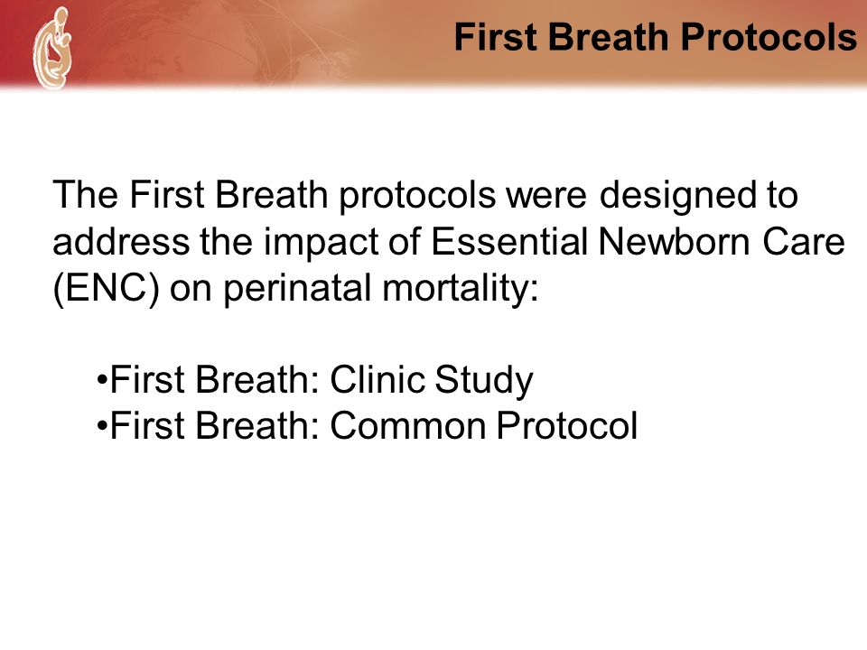 First Breath Protocols The First Breath protocols were designed to address the impact of Essential Newborn Care (ENC) on perinatal mortality: First Br