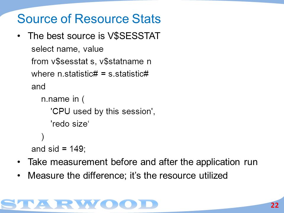 Source of Resource Stats The best source is V$SESSTAT select name, value from v$sesstat s, v$statname n where n.statistic# = s.statistic# and n.name in ( CPU used by this session , redo size ) and sid = 149; Take measurement before and after the application run Measure the difference; its the resource utilized 22