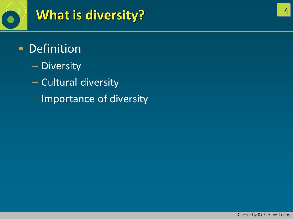 4 4 © 2012 by Robert W. Lucas What is diversity? What is diversity? Definition – –Diversity – –Cultural diversity – –Importance of diversity