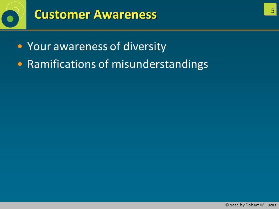 5 5 © 2012 by Robert W. Lucas Customer Awareness Customer Awareness Your awareness of diversity Ramifications of misunderstandings