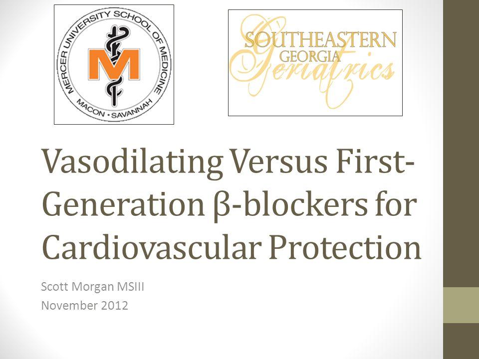 Vasodilating Versus First- Generation β-blockers for Cardiovascular Protection Scott Morgan MSIII November 2012