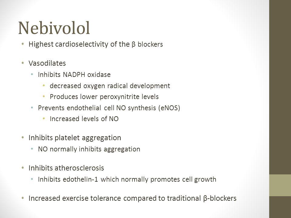 Nebivolol Highest cardioselectivity of the β blockers Vasodilates Inhibits NADPH oxidase decreased oxygen radical development Produces lower peroxynit