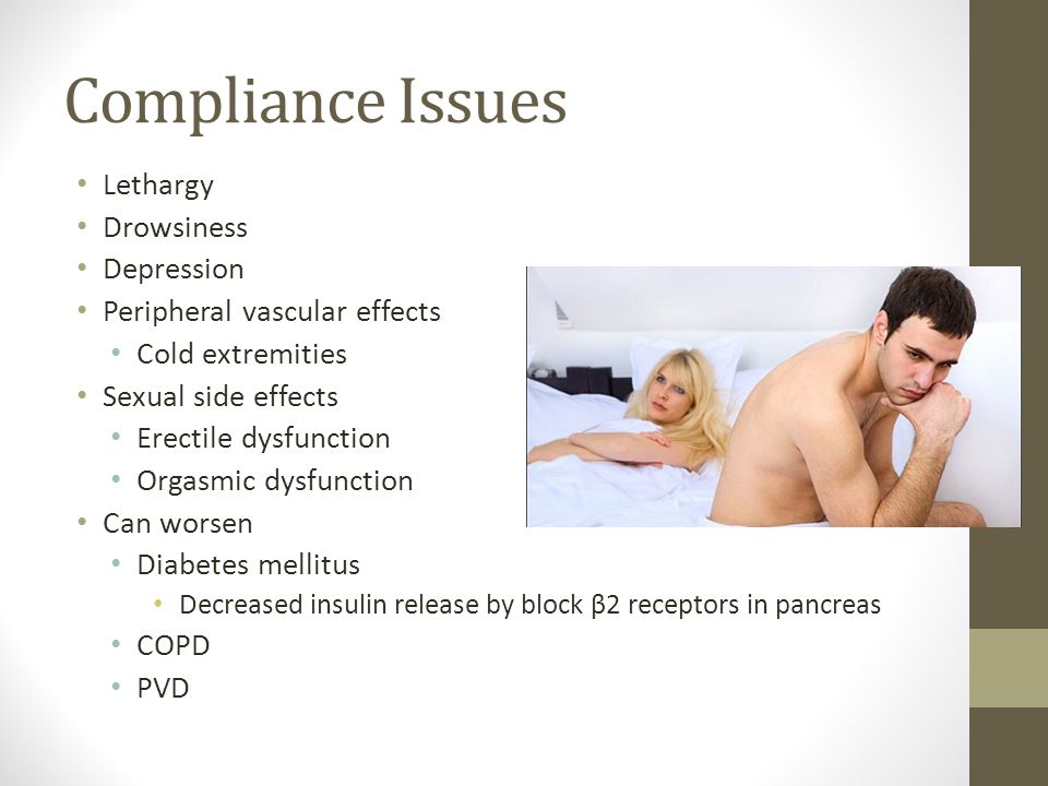 Compliance Issues Lethargy Drowsiness Depression Peripheral vascular effects Cold extremities Sexual side effects Erectile dysfunction Orgasmic dysfun