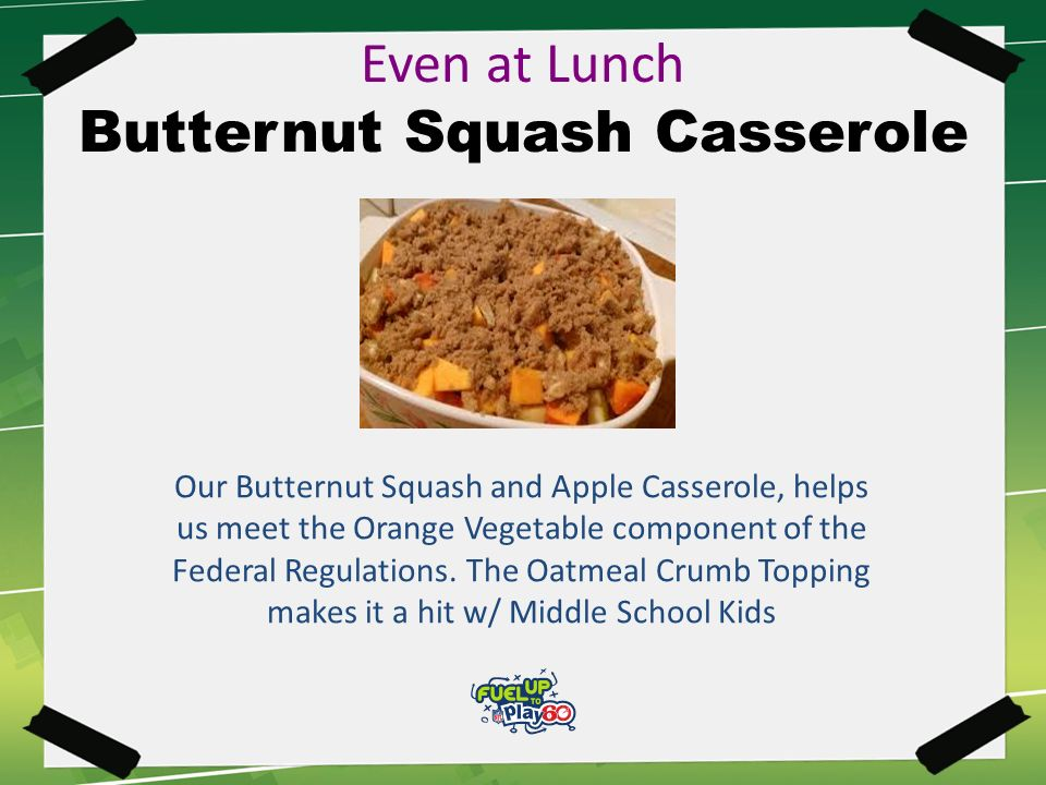 Even at Lunch Butternut Squash Casserole Our Butternut Squash and Apple Casserole, helps us meet the Orange Vegetable component of the Federal Regulations.