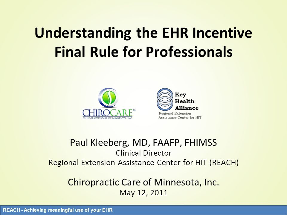 REACH - Achieving meaningful use of your EHR Understanding the EHR Incentive Final Rule for Professionals Paul Kleeberg, MD, FAAFP, FHIMSS Clinical Di
