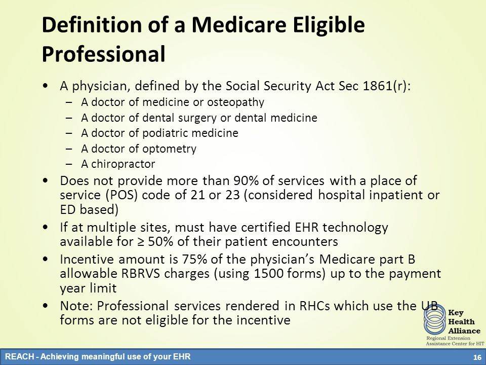 REACH - Achieving meaningful use of your EHR Definition of a Medicare Eligible Professional A physician, defined by the Social Security Act Sec 1861(r