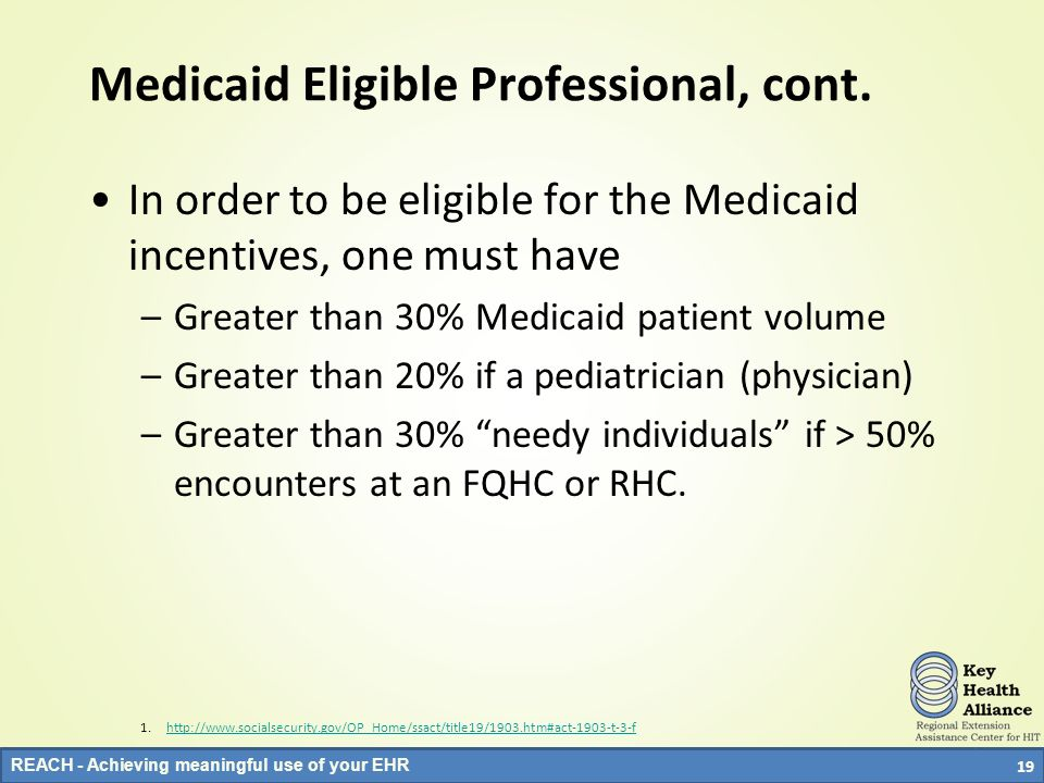 REACH - Achieving meaningful use of your EHR Medicaid Eligible Professional, cont. In order to be eligible for the Medicaid incentives, one must have