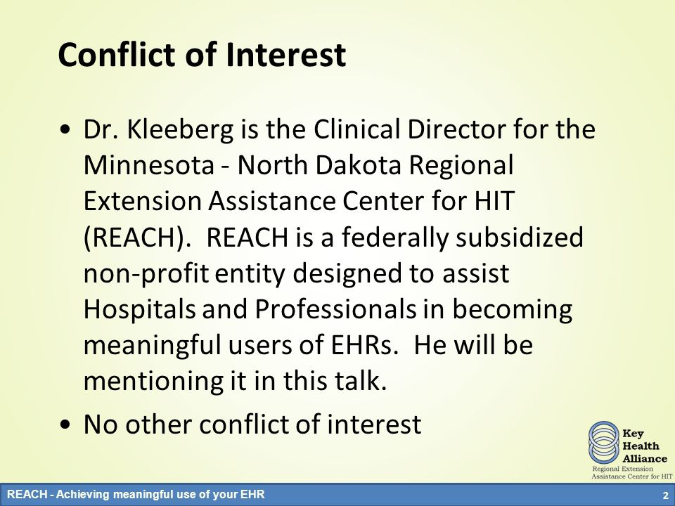 REACH - Achieving meaningful use of your EHR Conflict of Interest Dr. Kleeberg is the Clinical Director for the Minnesota - North Dakota Regional Exte
