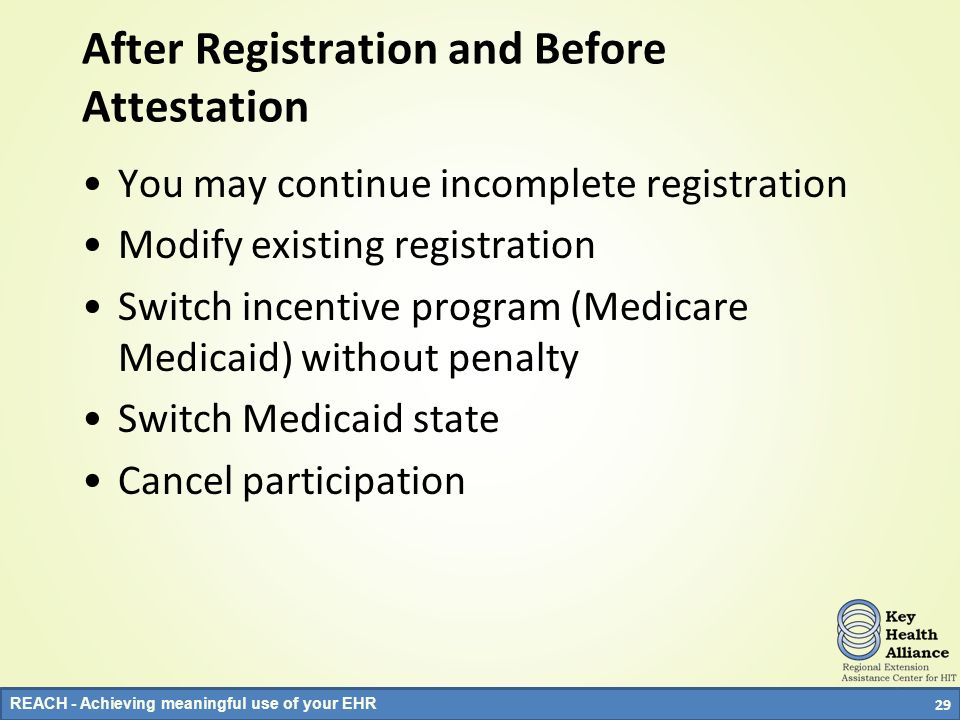 REACH - Achieving meaningful use of your EHR After Registration and Before Attestation You may continue incomplete registration Modify existing regist