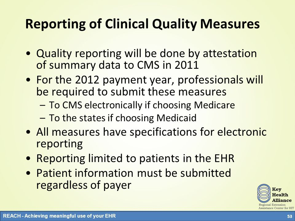 REACH - Achieving meaningful use of your EHR Reporting of Clinical Quality Measures Quality reporting will be done by attestation of summary data to C