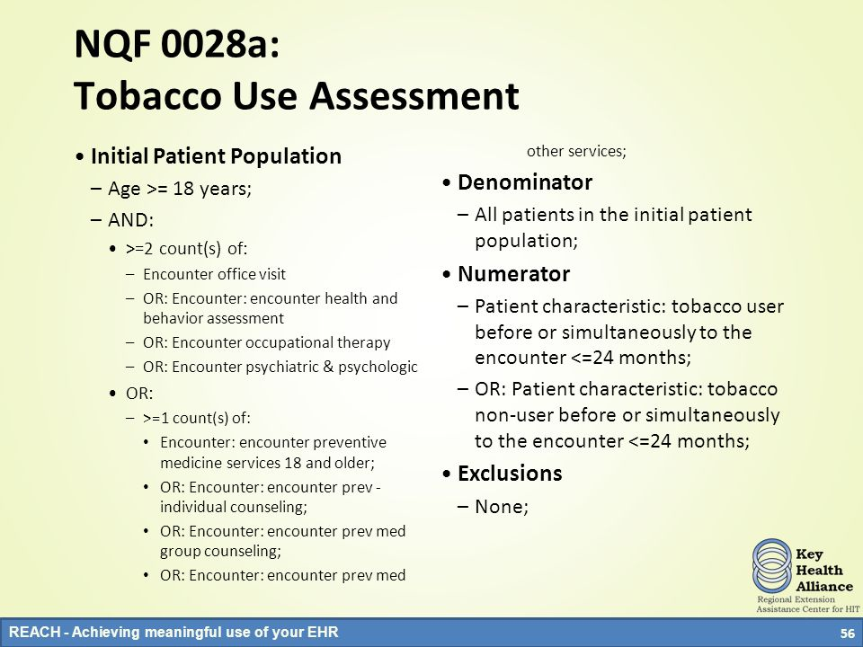 REACH - Achieving meaningful use of your EHR NQF 0028a: Tobacco Use Assessment Initial Patient Population –Age >= 18 years; –AND: >=2 count(s) of: –En