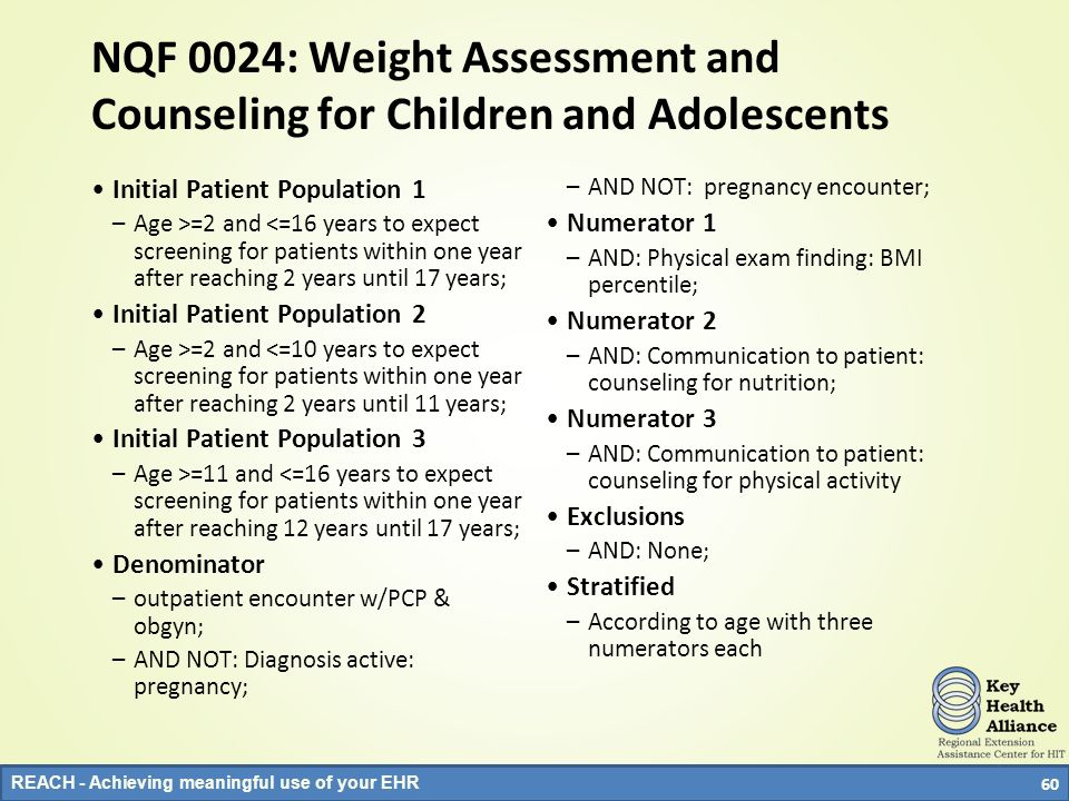 REACH - Achieving meaningful use of your EHR NQF 0024: Weight Assessment and Counseling for Children and Adolescents Initial Patient Population 1 –Age