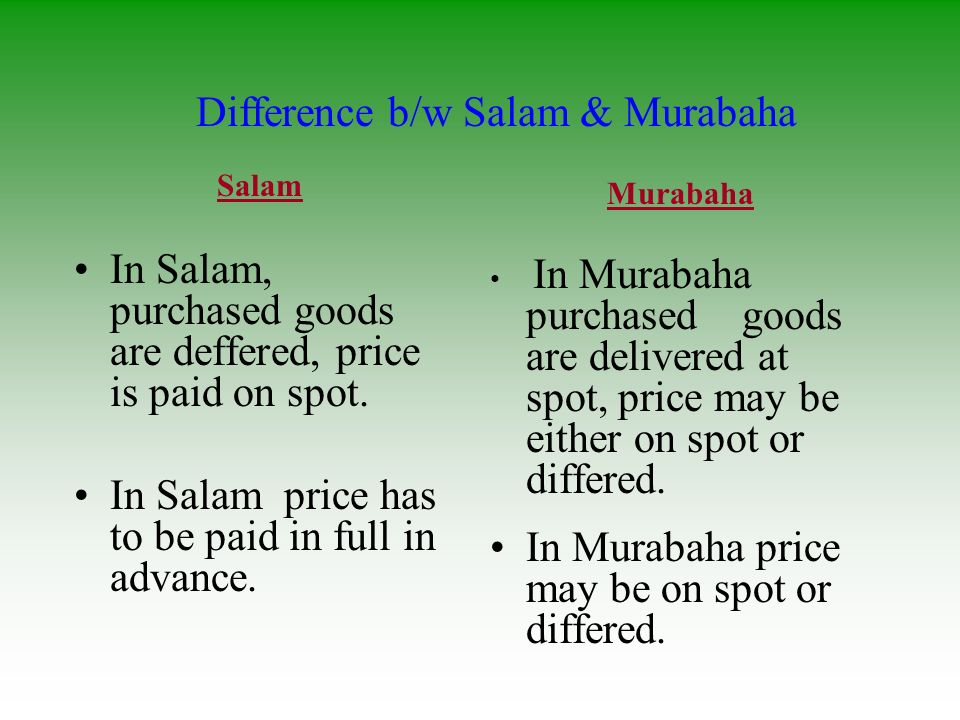 Salam In Salam, purchased goods are deffered, price is paid on spot. In Salam price has to be paid in full in advance. Murabaha In Murabaha purchased