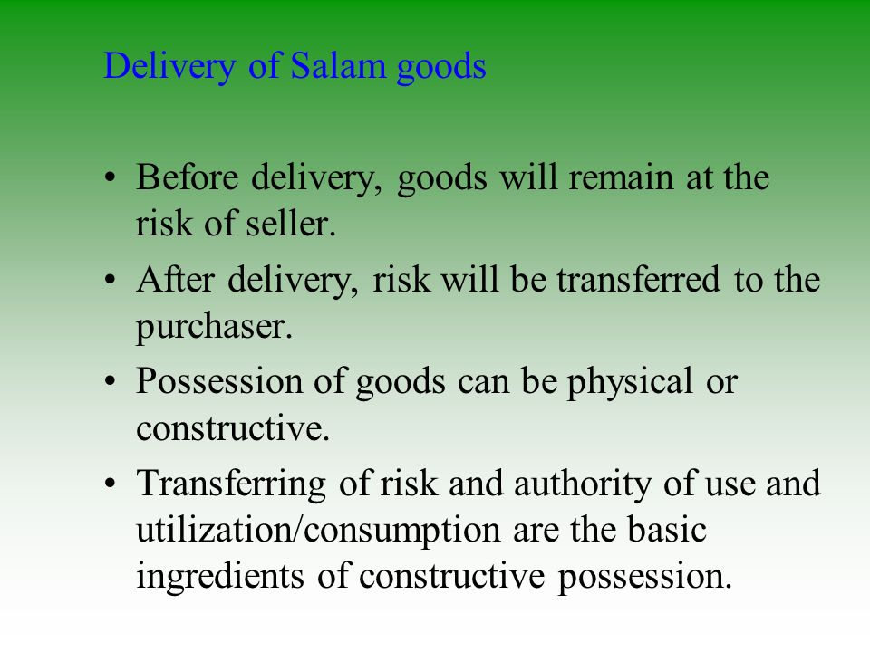 Delivery of Salam goods Before delivery, goods will remain at the risk of seller. After delivery, risk will be transferred to the purchaser. Possessio