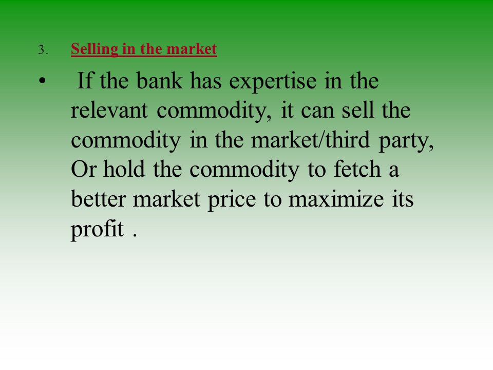 3. Selling in the market If the bank has expertise in the relevant commodity, it can sell the commodity in the market/third party, Or hold the commodi