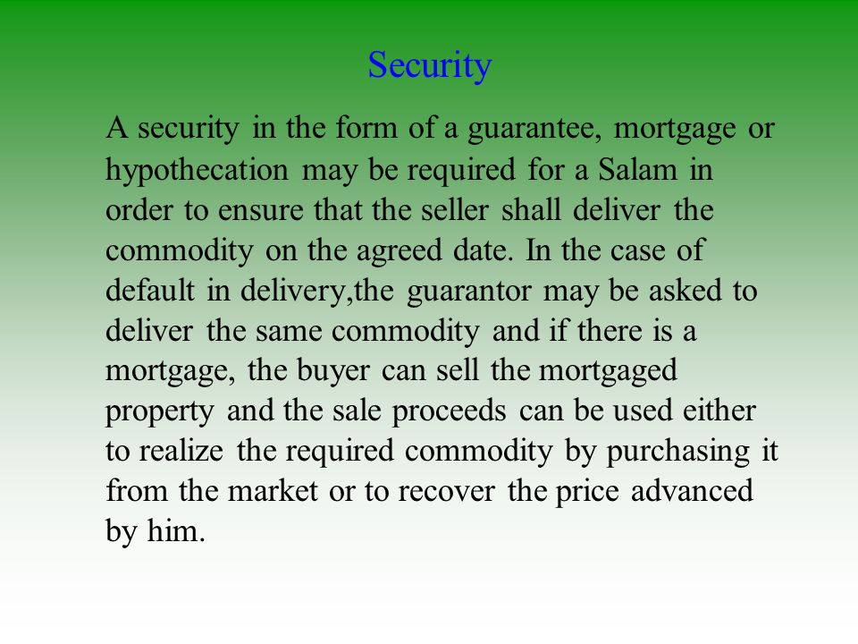 Security A security in the form of a guarantee, mortgage or hypothecation may be required for a Salam in order to ensure that the seller shall deliver