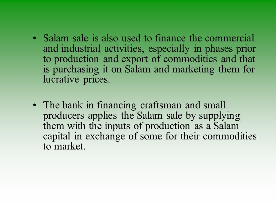 Salam sale is also used to finance the commercial and industrial activities, especially in phases prior to production and export of commodities and th