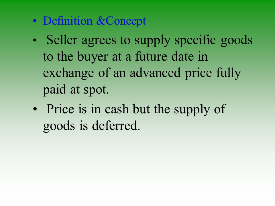 Definition &Concept Seller agrees to supply specific goods to the buyer at a future date in exchange of an advanced price fully paid at spot. Price is