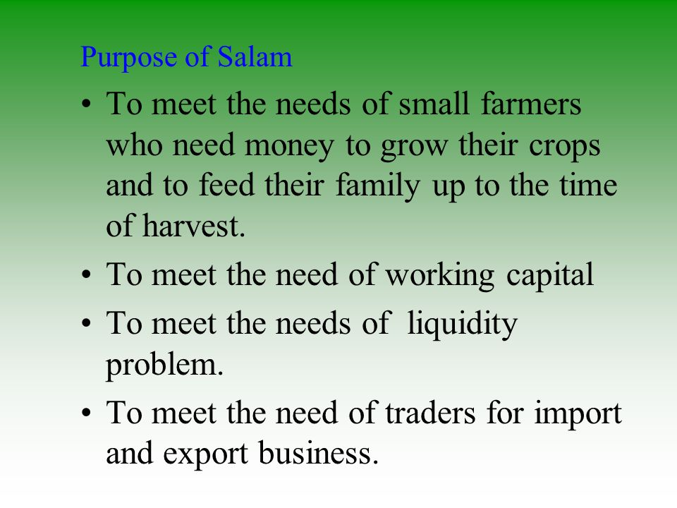 Purpose of Salam To meet the needs of small farmers who need money to grow their crops and to feed their family up to the time of harvest. To meet the