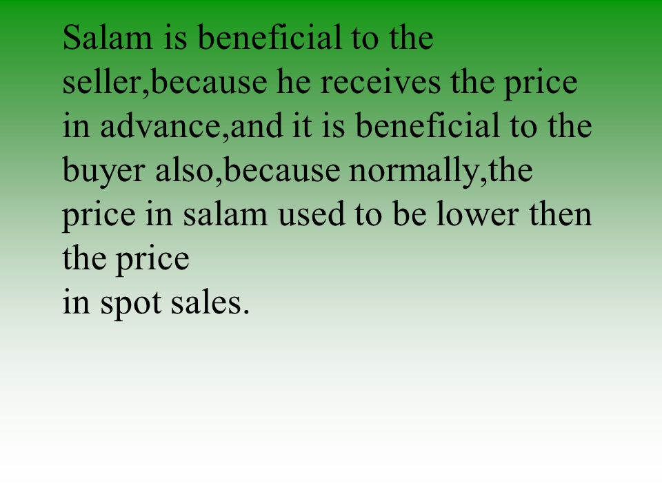 Benefits Salam is beneficial to the seller,because he receives the price in advance,and it is beneficial to the buyer also,because normally,the price