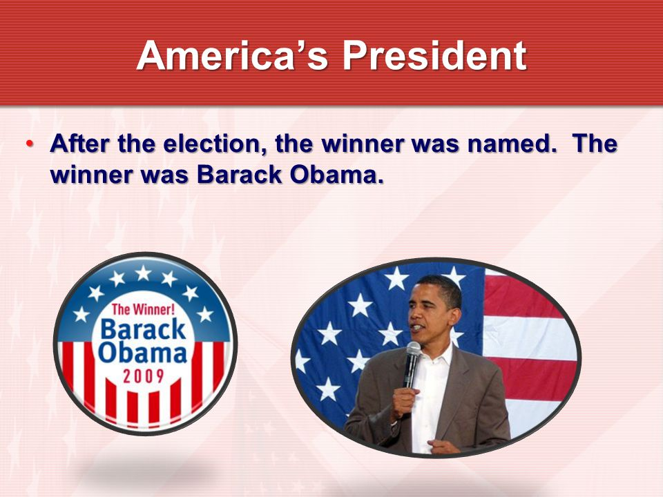 After the election, the winner was named. The winner was Barack Obama.After the election, the winner was named. The winner was Barack Obama. Americas