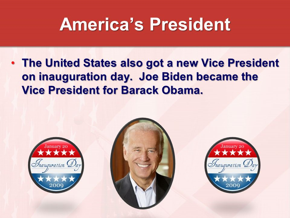 Americas President The United States also got a new Vice President on inauguration day. Joe Biden became the Vice President for Barack Obama.The Unite