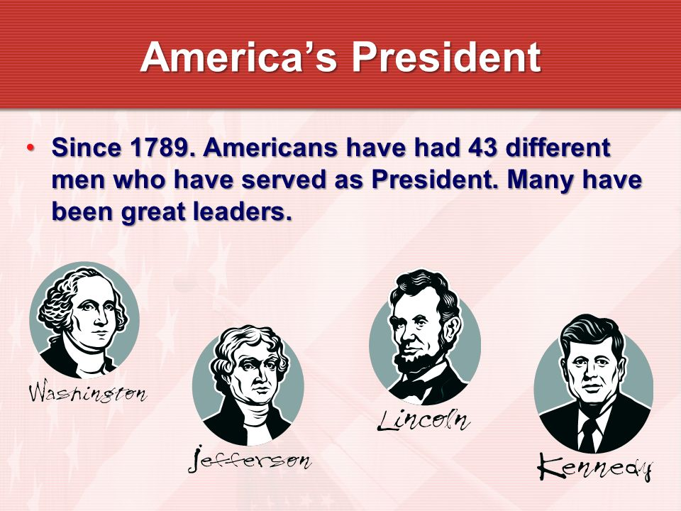 Since 1789. Americans have had 43 different men who have served as President. Many have been great leaders.Since 1789. Americans have had 43 different