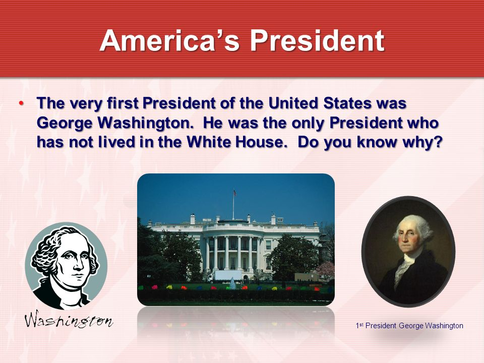 The very first President of the United States was George Washington. He was the only President who has not lived in the White House. Do you know why?T